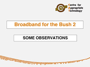 Broadband for the Bush 2: some observations. Andrew Crouch, Centre for Appropriate Technology