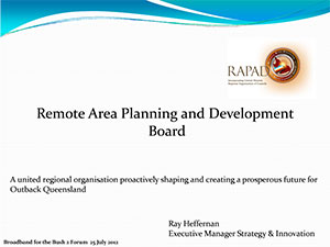 Remote Area Planning and Development Board A united regional organisation proactively shaping and creating a prosperous future for Outback Queensland Ray Heffernan, Executive Manager Strategy & Innovation, RAPAD